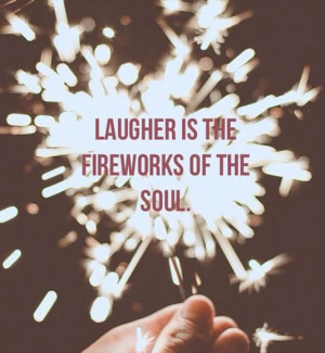 Laugher is the fireworks of the soul