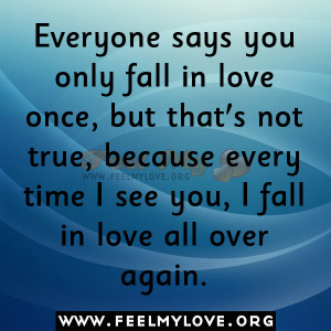 ... not true, because every time I see you, I fall in love all over again