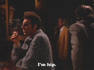 Cosmo Kramer Kramer: I'm hip. Barry: Hip to what? Kramer: To the whole ...