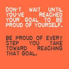 Don't wait until you've reached your goal to be proud of yourself be ...