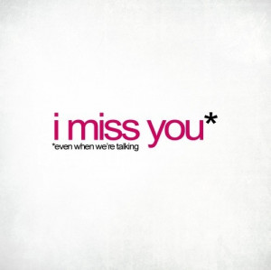 miss you.. Even when we're talking.