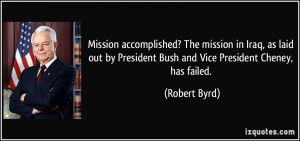 ... by President Bush and Vice President Cheney, has failed. - Robert Byrd