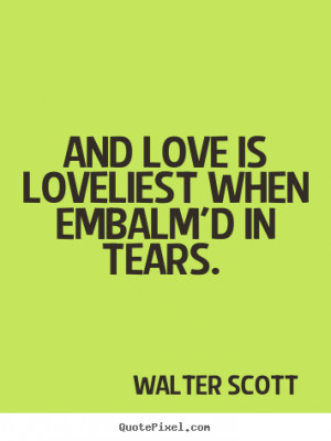 ... quotes - And love is loveliest when embalm'd in tears. - Love quotes