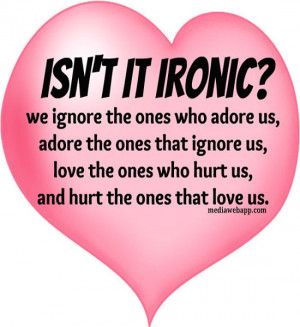 we ignore the ones who adore us, adore the ones that ignore us, love ...