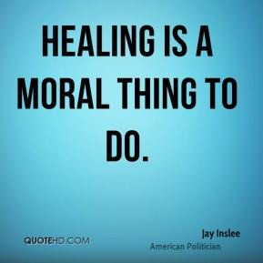 Jay Inslee - Healing is a moral thing to do.