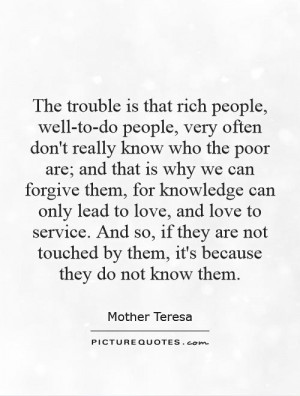 The trouble is that rich people, well-to-do people, very often don't ...