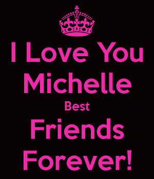 Love You Best Friend I love you michelle best