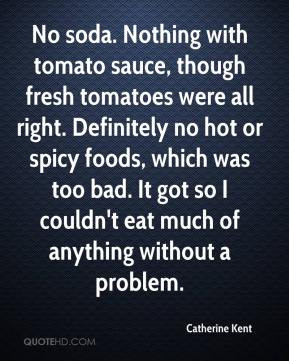 though fresh tomatoes were all right. Definitely no hot or spicy foods ...
