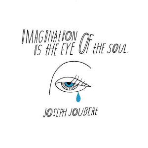 Imagination is the eye of the soul.