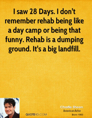 Days. I don't remember rehab being like a day camp or being that funny ...