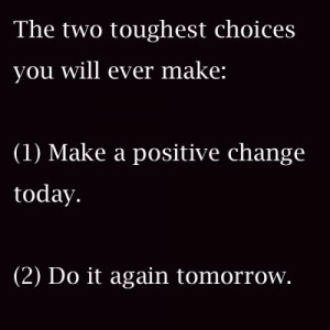 The two toughest choices you will ever make; 1. Make a positive change ...