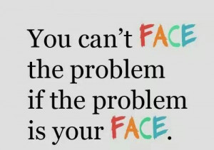 You can't face the problem if the problem is your face