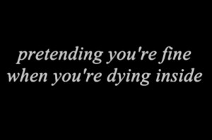 Pretending you're fine when you're dying inside. – Love Quote