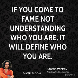 If you come to fame not understanding who you are, it will define who ...