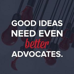 Good ideas need even better advocates.