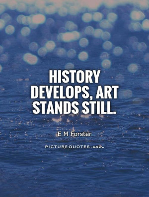 Art Quotes History Quotes E M Forster Quotes