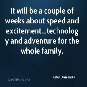 Peter Diamandis - It will be a couple of weeks about speed and ...