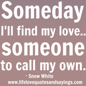 Someday I'll find my love…someone to call my own. ~ Snow White