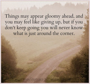 Things may appear gloomy ahead and you may feel like giving up, but if ...