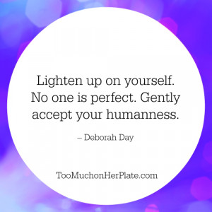 Lighten up on yourself. No one is perfect. Gently accept your ...