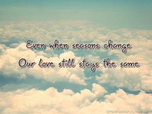 Even when seasons change. Our love still stays the same.