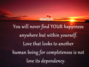 You will never find YOUR happiness anywhere but within yourself. Love ...