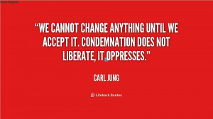 accept it condemnation does not liberate it oppresses quot carl jung