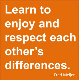 Learn to Enjoy and Respect Each Other's Differences. - Fred Meijer