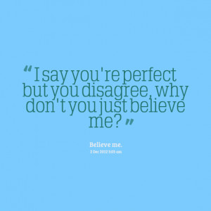 Quotes Picture: i say you're perfect but you disagree, why don't you ...
