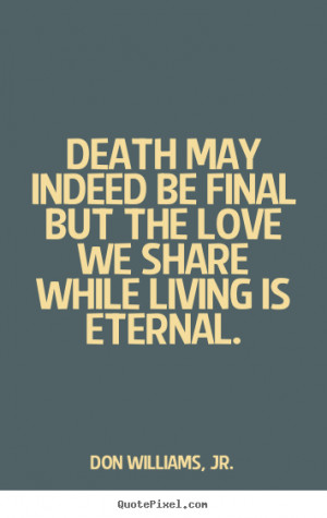 Quotes about love - Death may indeed be final but the love we share ...