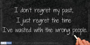 don't regret my past, I just regret the time I've wasted with the ...