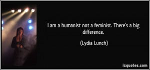 am a humanist not a feminist. There's a big difference. - Lydia ...
