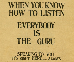 """When you know how to listen everyone is the guru"""" Ram Dass"""