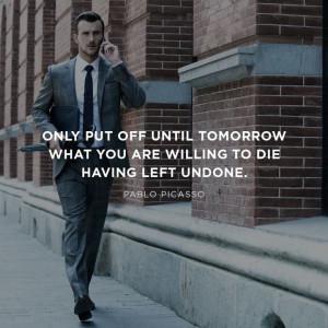 ... to die having left undone. Wisdom Life Courage Quote ~ Pablo Picasso