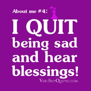 Quotes About me - quite being sad and hear blessing