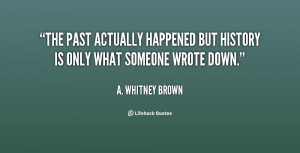 quote-A.-Whitney-Brown-the-past-actually-happened-but-history-is ...