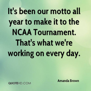 It's been our motto all year to make it to the NCAA Tournament. That's ...