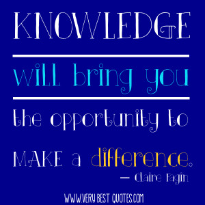 Knowledge will bring you the opportunity to make a difference.