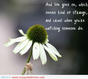 ... Strange and Cruel When You're Watching Someone Die ~ Flowers Quote