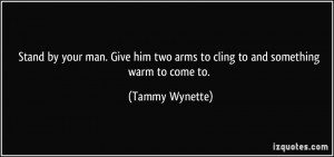 Stand by your man. Give him two arms to cling to and something warm to ...