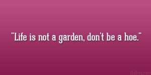 Life is not a garden, don't be a hoe.""