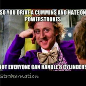 So you drive a Cummins and hate on PowerstrokesNot everyone can handle ...