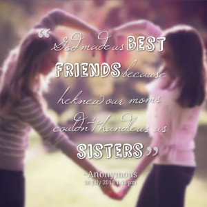 Quotes Picture: god made us best friends because he knew our moms ...