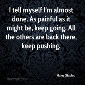 Haley Staples - I tell myself I'm almost done. As painful as it might ...