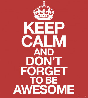 KEEP CALM AND... DON'T FORGET TO BE AWESOME