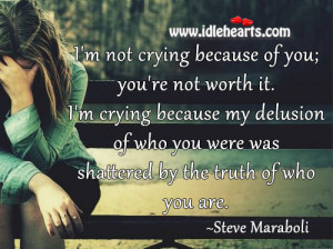 not crying because of you; you're not worth it. I'm crying ...