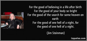For the good of believing in a life after birth For the good of your ...