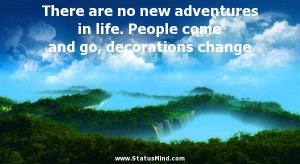 There are no new adventures in life. People come and go, decorations ...