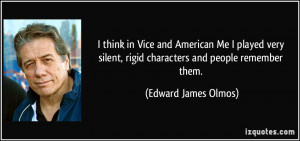 ... , rigid characters and people remember them. - Edward James Olmos