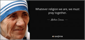 Whatever religion we are, we must pray together. - Mother Teresa